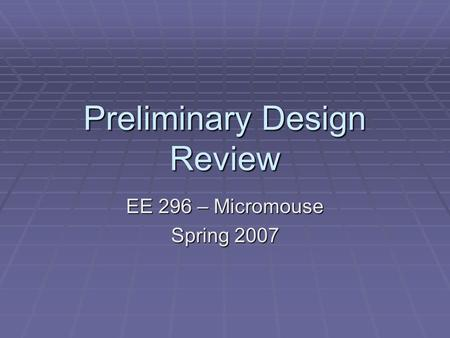 Preliminary Design Review EE 296 – Micromouse Spring 2007.