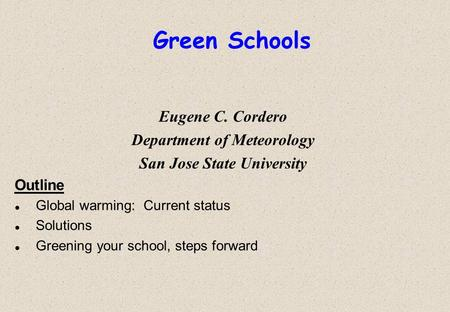 Green Schools Eugene C. Cordero Department of Meteorology San Jose State University Outline l Global warming: Current status l Solutions l Greening your.