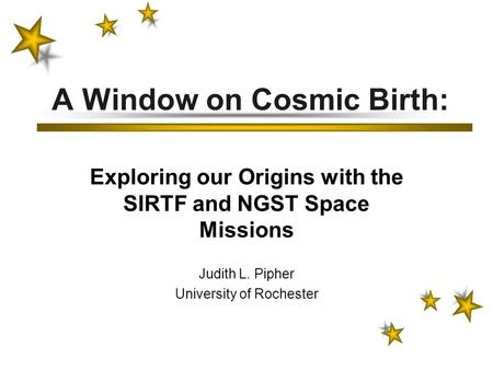 A Window on Cosmic Birth: Exploring our Origins with the SIRTF and NGST Space Missions Judith L. Pipher University of Rochester.