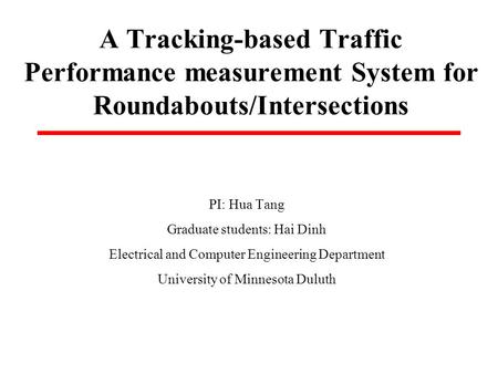 A Tracking-based Traffic Performance measurement System for Roundabouts/Intersections PI: Hua Tang Graduate students: Hai Dinh Electrical and Computer.