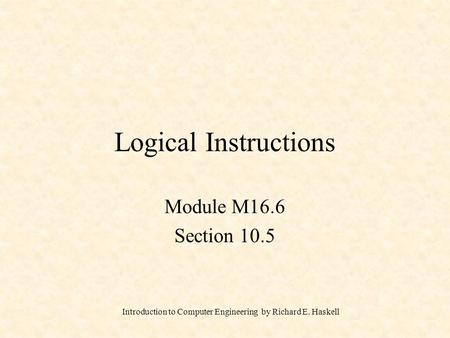 Introduction to Computer Engineering by Richard E. Haskell Logical Instructions Module M16.6 Section 10.5.