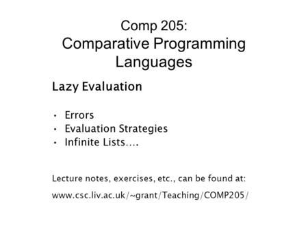 Comp 205: Comparative Programming Languages Lazy Evaluation Errors Evaluation Strategies Infinite Lists…. Lecture notes, exercises, etc., can be found.