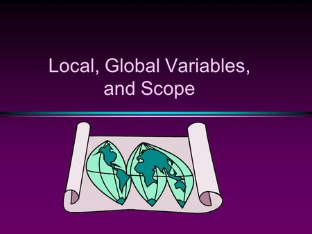 Local, Global Variables, and Scope. COMP104 Slide 2 Functions are 'global', variables are 'local' int main() { int x,y,z; … } int one(int x, …) { double.