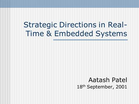 Strategic Directions in Real- Time & Embedded Systems Aatash Patel 18 th September, 2001.