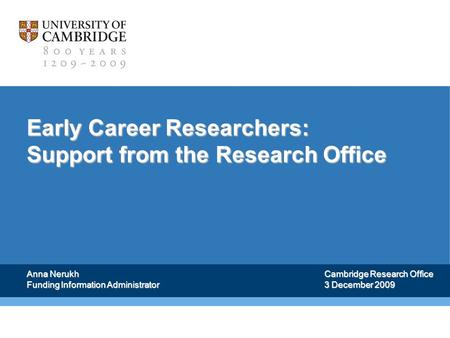 Early Career Researchers: Support from the Research Office Anna Nerukh Funding Information Administrator Cambridge Research Office 3 December 2009.