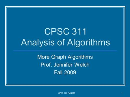 CPSC 311, Fall 2009 1 CPSC 311 Analysis of Algorithms More Graph Algorithms Prof. Jennifer Welch Fall 2009.