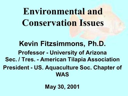 Environmental and Conservation Issues Kevin Fitzsimmons, Ph.D. Professor - University of Arizona Sec. / Tres. - American Tilapia Association President.