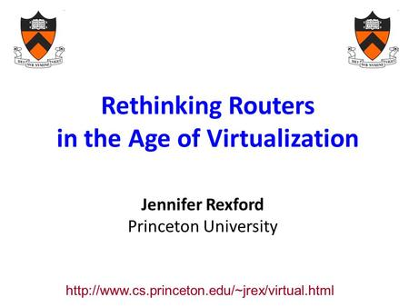 Rethinking Routers in the Age of Virtualization Jennifer Rexford Princeton University