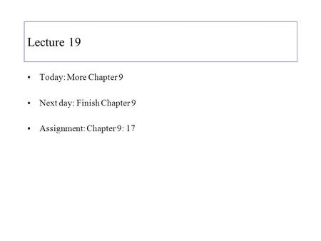 Lecture 19 Today: More Chapter 9 Next day: Finish Chapter 9 Assignment: Chapter 9: 17.