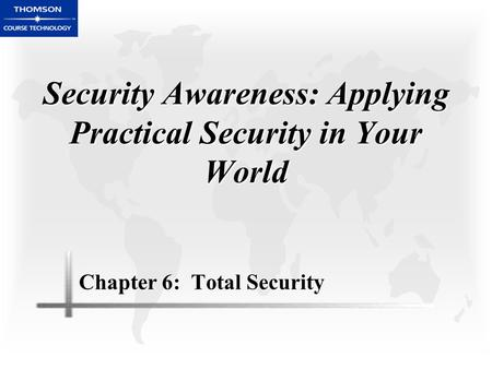 Security Awareness: Applying Practical Security in Your World Chapter 6: Total Security.