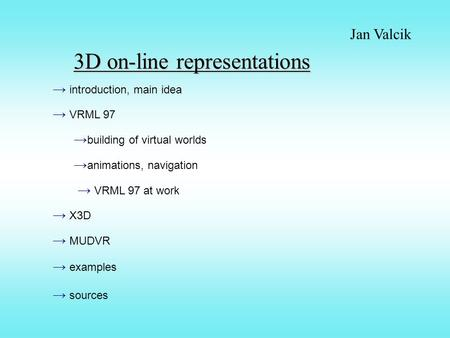 3D on-line representations Jan Valcik → introduction, main idea → VRML 97 → building of virtual worlds → VRML 97 at work → X3D → MUDVR → animations, navigation.