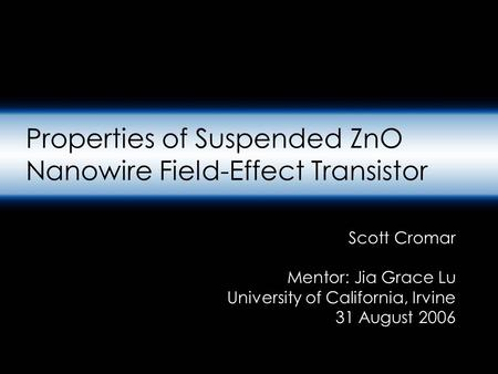 Properties of Suspended ZnO Nanowire Field-Effect Transistor Scott Cromar Mentor: Jia Grace Lu University of California, Irvine 31 August 2006.