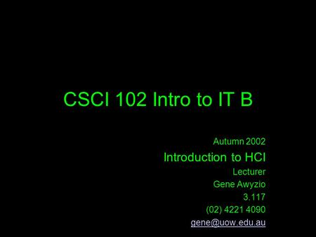 CSCI 102 Intro to IT B Autumn 2002 Introduction to HCI Lecturer Gene Awyzio 3.117 (02) 4221 4090