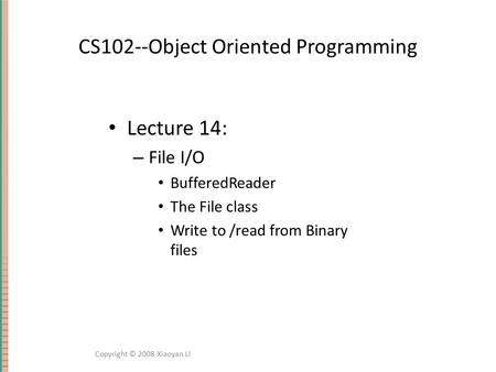 CS102--Object Oriented Programming Lecture 14: – File I/O BufferedReader The File class Write to /read from Binary files Copyright © 2008 Xiaoyan Li.