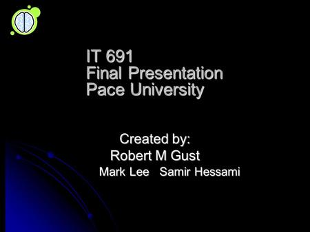 IT 691 Final Presentation Pace University Created by: Robert M Gust Mark Lee Samir Hessami Mark Lee Samir Hessami.