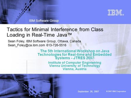 © 2007 IBM Corporation IBM Software Group September 26, 2007 Tactics for Minimal Interference from Class Loading in Real-Time Java™ The 5th International.