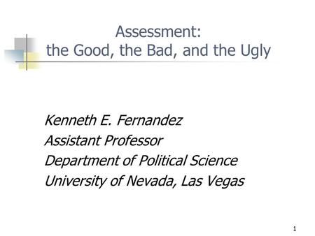 1 Assessment: the Good, the Bad, and the Ugly Kenneth E. Fernandez Assistant Professor Department of Political Science University of Nevada, Las Vegas.