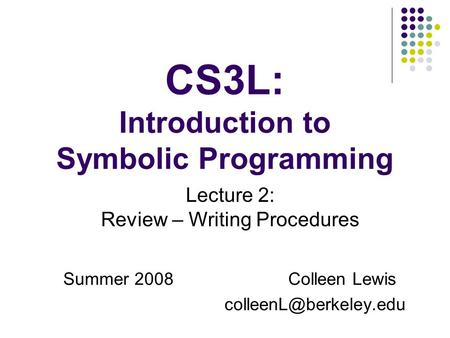 CS3L: Introduction to Symbolic Programming Summer 2008Colleen Lewis Lecture 2: Review – Writing Procedures.
