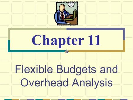 Flexible Budgets and Overhead Analysis Chapter 11.