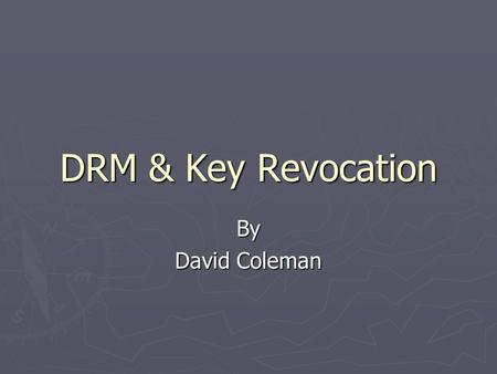DRM & Key Revocation By David Coleman. DRM & Key Revocation ► Digital Rights Management – A system for controlling the use of content ► Key Revocation.