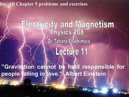"Hw: All Chapter 5 problems and exercises ""Gravitation cannot be held responsible for people falling in love."" Albert Einstein."