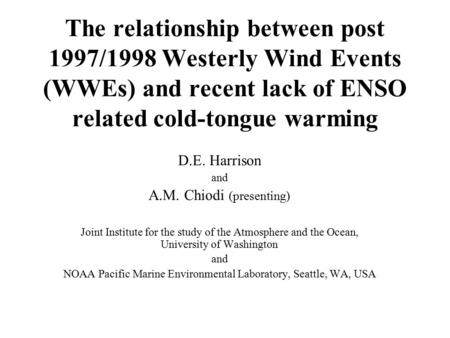 The relationship between post 1997/1998 Westerly Wind Events (WWEs) and recent lack of ENSO related cold-tongue warming D.E. Harrison and A.M. Chiodi (presenting)