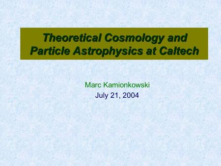 Theoretical Cosmology and Particle Astrophysics at Caltech Marc Kamionkowski July 21, 2004.