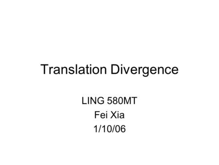 Translation Divergence LING 580MT Fei Xia 1/10/06.