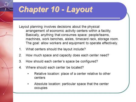 Chapter 10 - Layout Layout planning involves decisions about the physical arrangement of economic activity centers within a facility. Basically, anything.