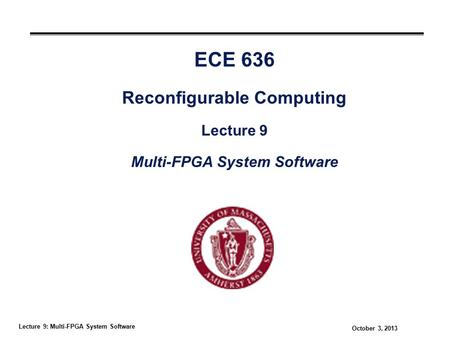 Lecture 9: Multi-FPGA System Software October 3, 2013 ECE 636 Reconfigurable Computing Lecture 9 Multi-FPGA System Software.