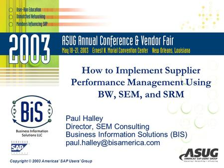 Copyright © 2003 Americas' SAP Users' Group How to Implement Supplier Performance Management Using BW, SEM, and SRM Paul Halley Director, SEM Consulting.