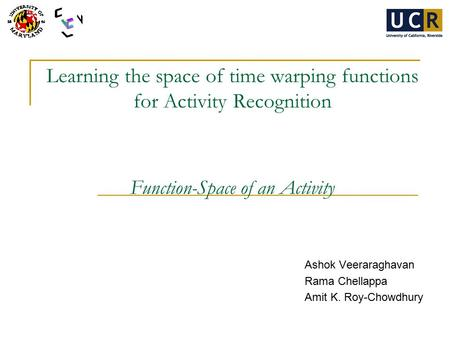 Learning the space of time warping functions for Activity Recognition Function-Space of an Activity Ashok Veeraraghavan Rama Chellappa Amit K. Roy-Chowdhury.