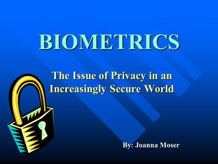 BIOMETRICS The Issue of Privacy in an Increasingly Secure World By: Joanna Moser.