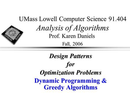 UMass Lowell Computer Science 91.404 Analysis of Algorithms Prof. Karen Daniels Fall, 2006 Design Patterns for Optimization Problems Dynamic Programming.