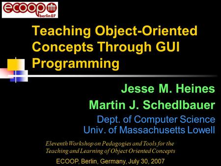Teaching Object-Oriented Concepts Through GUI Programming Jesse M. Heines Martin J. Schedlbauer Dept. of Computer Science Univ. of Massachusetts Lowell.