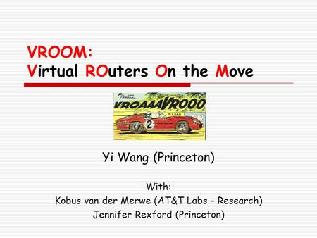 VROOM: Virtual ROuters On the Move Yi Wang (Princeton) With: Kobus van der Merwe (AT&T Labs - Research) Jennifer Rexford (Princeton)