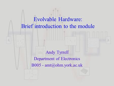 Evolvable Hardware: Brief introduction to the module Andy Tyrrell Department of Electronics B005 -