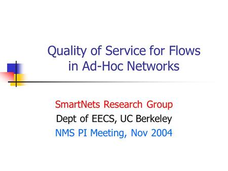 Quality of Service for Flows in Ad-Hoc Networks SmartNets Research Group Dept of EECS, UC Berkeley NMS PI Meeting, Nov 2004.