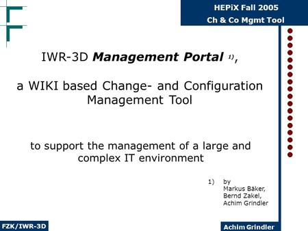 Ch & Co Mgmt Tool FZK/IWR-3D HEPiX Fall 2005 Achim Grindler to support the management of a large and complex IT environment IWR-3D Management Portal 1),