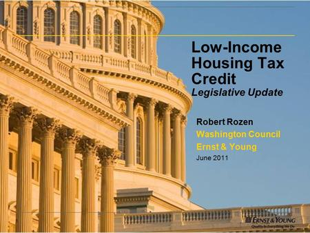 1 Low-Income Housing Tax Credit Legislative Update Robert Rozen Washington Council Ernst & Young June 2011.