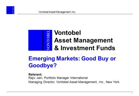 Vontobel Asset Management, Inc. 1 Vontobel Asset Management & Investment Funds Emerging Markets: Good Buy or Goodbye? Referent: Rajiv Jain, Portfolio Manager.
