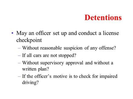 Detentions May an officer set up and conduct a license checkpoint –Without reasonable suspicion of any offense? –If all cars are not stopped? –Without.