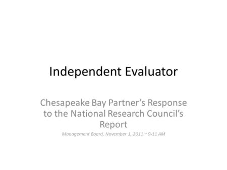 Independent Evaluator Chesapeake Bay Partner's Response to the National Research Council's Report Management Board, November 1, 2011 ~ 9-11 AM.
