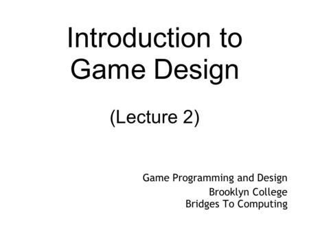 Introduction to Game Design (Lecture 2) Game Programming and Design Brooklyn College Bridges To Computing.