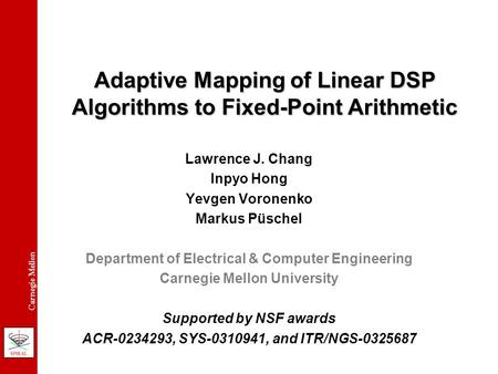 Carnegie Mellon Adaptive Mapping of Linear DSP Algorithms to Fixed-Point Arithmetic Lawrence J. Chang Inpyo Hong Yevgen Voronenko Markus Püschel Department.