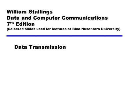 William Stallings Data and Computer Communications 7 th Edition (Selected slides used for lectures at Bina Nusantara University) Data Transmission.