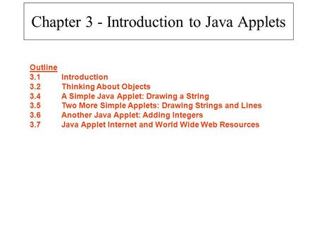 Chapter 3 - Introduction to Java Applets Outline 3.1Introduction 3.2Thinking About Objects 3.4A Simple Java Applet: Drawing a String 3.5Two More Simple.