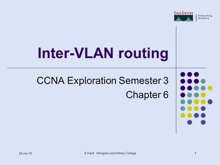 1 28-Jun-15 S Ward Abingdon and Witney College Inter-VLAN routing CCNA Exploration Semester 3 Chapter 6.