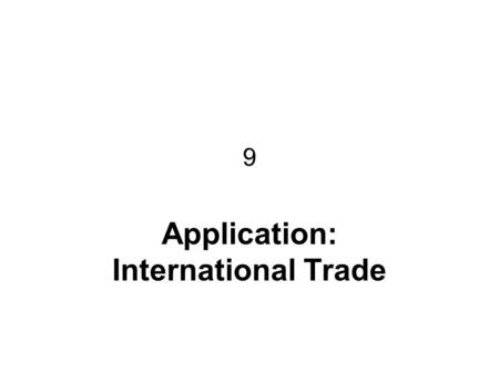 9 Application: International Trade. CHAPTER 9 APPLICATION: INTERNATIONAL TRADE2 International Trade: issues What determines whether a country imports.
