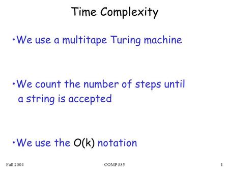 Fall 2004COMP 3351 Time Complexity We use a multitape Turing machine We count the number of steps until a string is accepted We use the O(k) notation.
